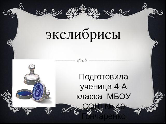 экслибрисы Подготовила ученица 4-А класса МБОУ СОШ № 40 Гончаренко Владимира