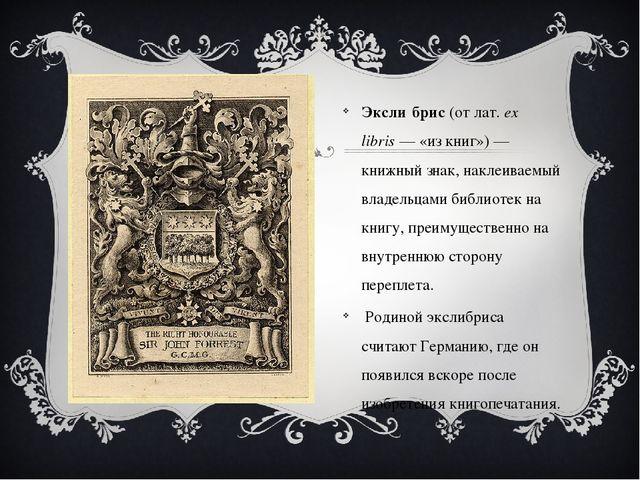 Эксли́брис(отлат.ex libris— «из книг»)— книжный знак, наклеиваемый владе...