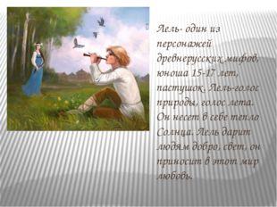 Лель- один из персонажей древнерусских мифов, юноша 15-17 лет, пастушок. Лель
