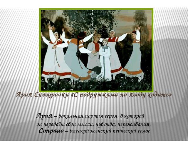 Ария Снегурочки «С подружками по ягоду ходить» Ария – вокальная партия героя,...