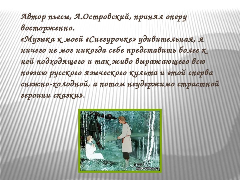 Автор пьесы, А.Островский, принял оперу восторженно. «Музыка к моей «Снегуроч...