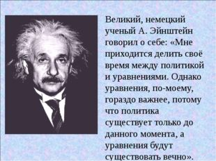Великий, немецкий ученый А. Эйнштейн говорил о себе: «Мне приходится делить с