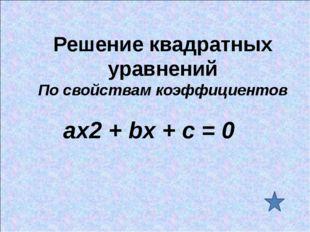 Решение квадратных уравнений По свойствам коэффициентов ах2 + bх + с = 0