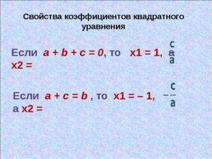 Свойства коэффициентов квадратного уравнения Если a + b + c = 0, то х1 = 1, а