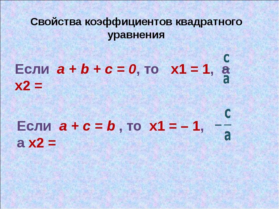 Свойства коэффициентов квадратного уравнения Если a + b + c = 0, то х1 = 1, а...