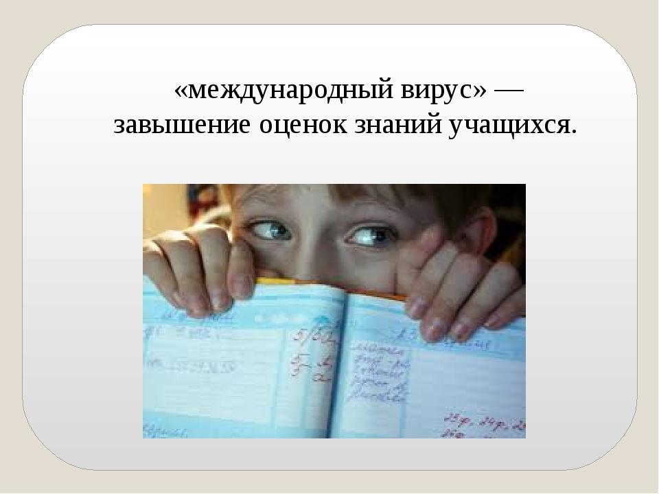 «международный вирус» — завышение оценок знаний учащихся.