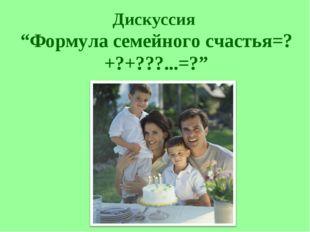 """Дискуссия """"Формула семейного счастья=?+?+???...=?"""""""