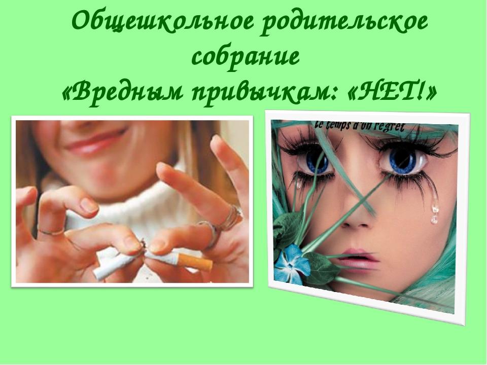 Общешкольное родительское собрание «Вредным привычкам: «НЕТ!»