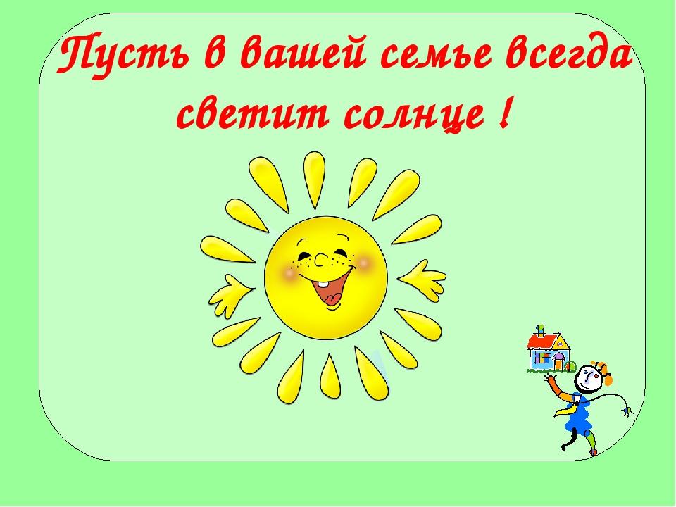 Пусть в вашей семье всегда светит солнце !