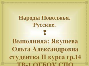 Народы Поволжья. Русские. Выполнила: Якушева Ольга Александровна студентка II