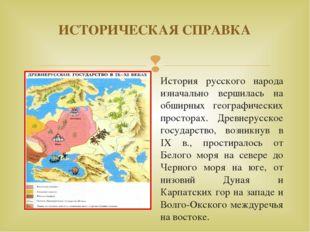 ИСТОРИЧЕСКАЯ СПРАВКА История русского народа изначально вершилась на обширных