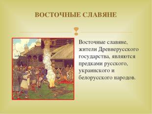 ВОСТОЧНЫЕ СЛАВЯНЕ Восточные славяне, жители Древнерусского государства, являю