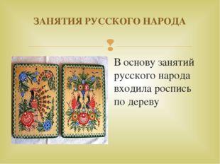 ЗАНЯТИЯ РУССКОГО НАРОДА В основу занятий русского народа входила роспись по д