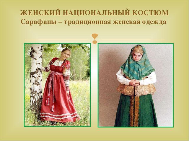 ЖЕНСКИЙ НАЦИОНАЛЬНЫЙ КОСТЮМ Сарафаны – традиционная женская одежда 