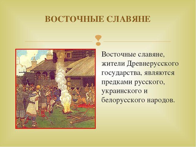 ВОСТОЧНЫЕ СЛАВЯНЕ Восточные славяне, жители Древнерусского государства, являю...