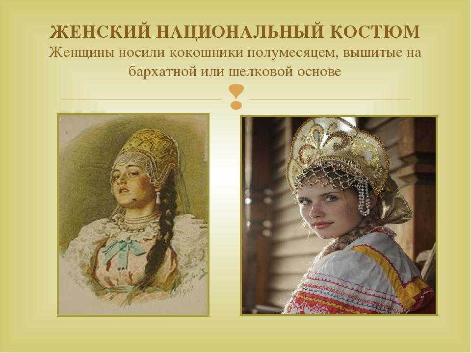 ЖЕНСКИЙ НАЦИОНАЛЬНЫЙ КОСТЮМ Женщины носили кокошники полумесяцем, вышитые на...