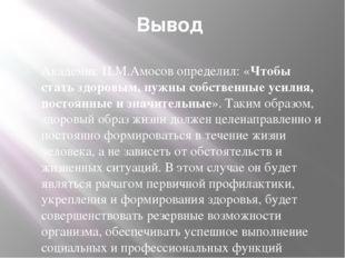 Вывод Академик Н.М.Амосов определил: «Чтобы стать здоровым, нужны собственные