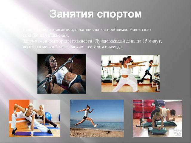 Занятия спортом Если мы мало двигаемся, накапливаются проблемы. Наше тело соз...