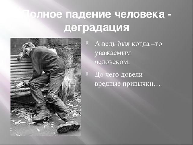 Полное падение человека - деградация А ведь был когда –то уважаемым человеком...
