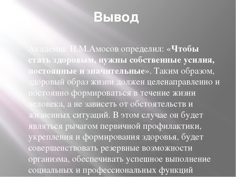 Вывод Академик Н.М.Амосов определил: «Чтобы стать здоровым, нужны собственные...
