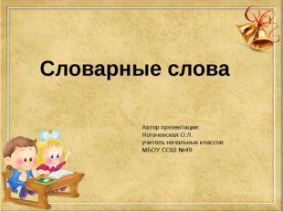 Автор презентации: Ногачевская О.Л. учитель начальных классов МБОУ СОШ №49 Сл