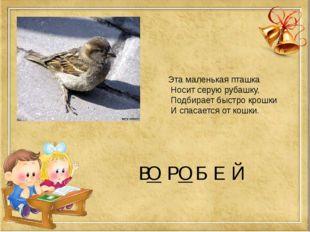 В Р Б Е Й Эта маленькая пташка Носит серую рубашку, Подбирает быстро крошки И