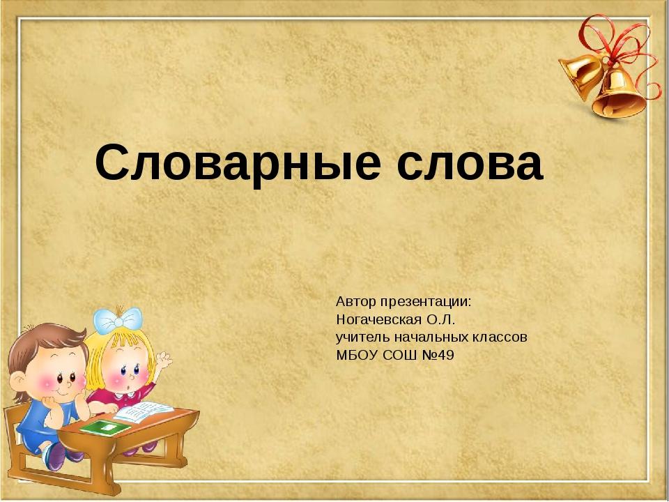 Автор презентации: Ногачевская О.Л. учитель начальных классов МБОУ СОШ №49 Сл...
