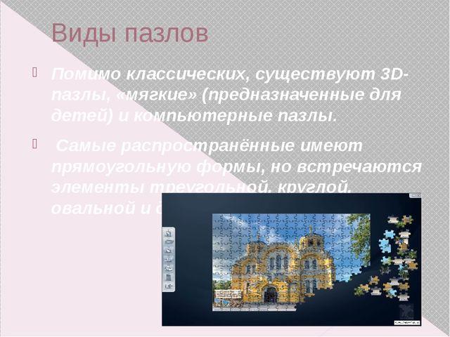 Виды пазлов Помимо классических, существуют3D-пазлы, «мягкие» (предназначенн...