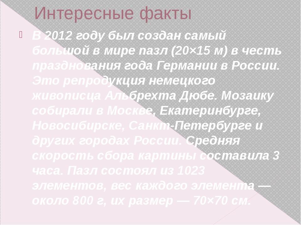 Интересные факты В2012 годубыл создан самый большой в мире пазл (20×15 м) в...