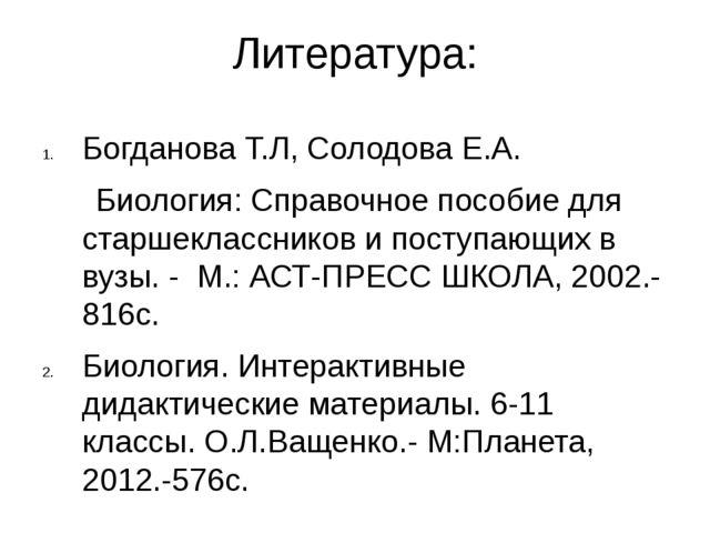 Литература: Богданова Т.Л, Солодова Е.А. Биология: Справочное пособие для ста...
