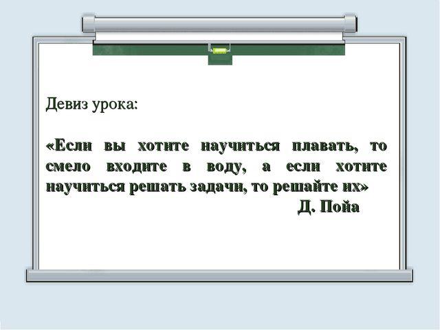 Девиз урока: «Если вы хотите научиться плавать, то смело входите в воду, а ес...