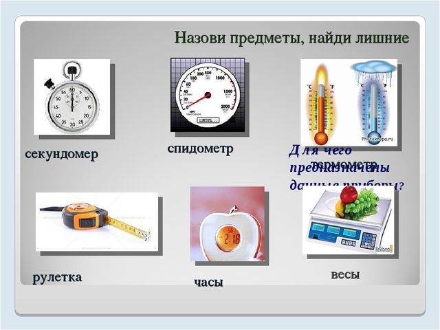 Назови предметы, найди лишние секундомер спидометр термометр рулетка часы вес...