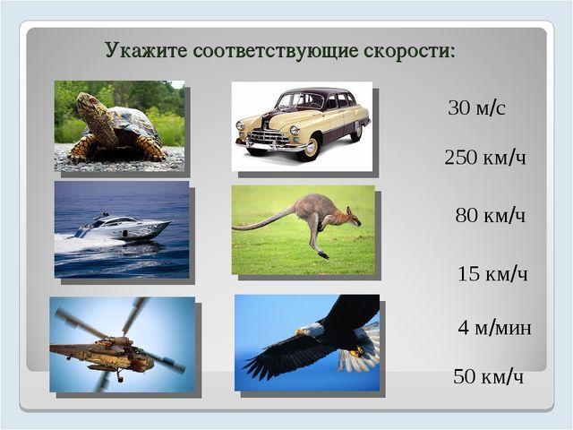 Укажите соответствующие скорости: 30 м/с 250 км/ч 80 км/ч 15 км/ч 4 м/мин 50...