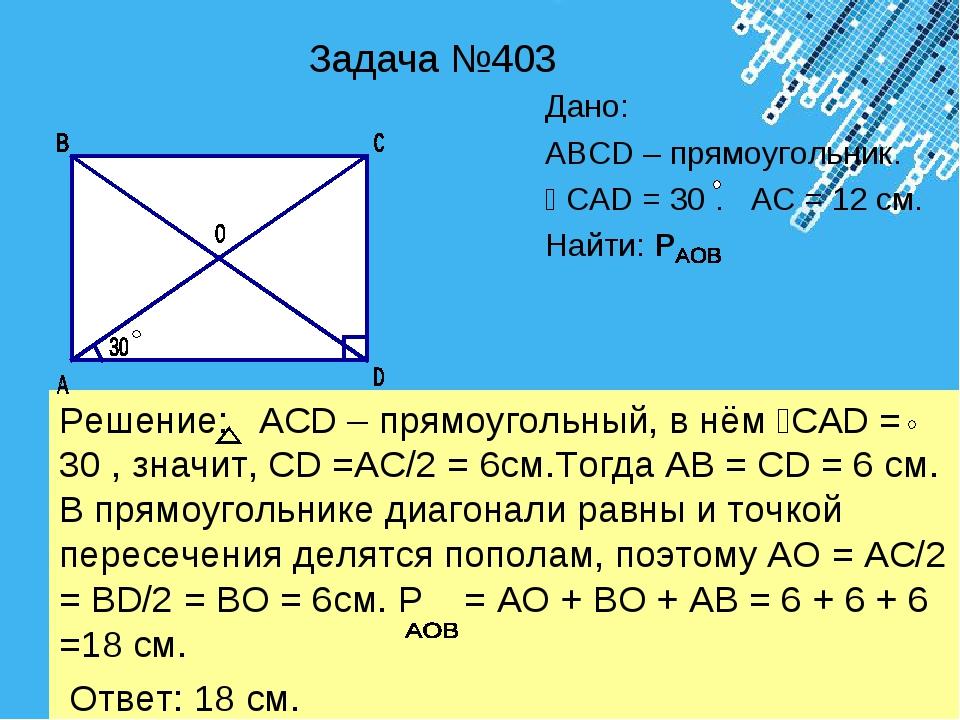 Задача №403 Дано: АВСD – прямоугольник. ﮮ CАD = 30 . АС = 12 см. Найти: Р Реш...