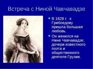 Встреча с Ниной Чавчавадзе В 1828 г. к Грибоедову пришла большая любовь. Он ж