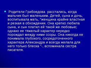 Родители Грибоедова расстались, когда мальчик был маленьким. Детей, сына и д