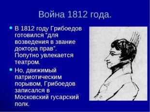 """Война 1812 года. В 1812 году Грибоедов готовился """"для возведения в звание док"""