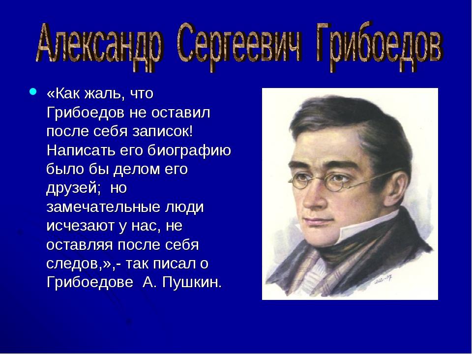«Как жаль, что Грибоедов не оставил после себя записок! Написать его биографи...