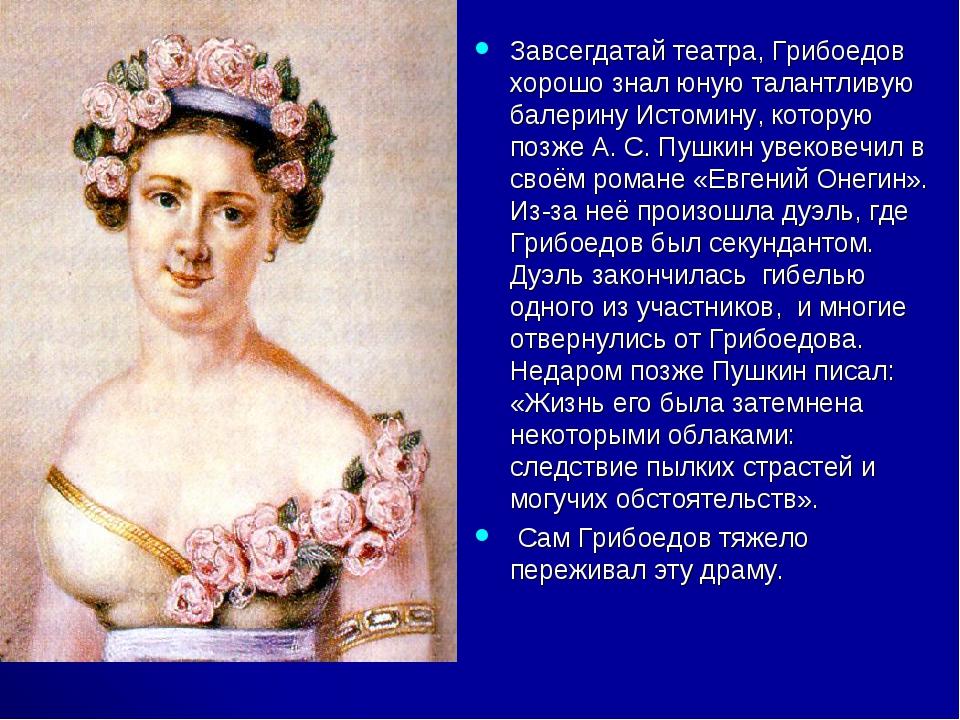 Завсегдатай театра, Грибоедов хорошо знал юную талантливую балерину Истомину,...