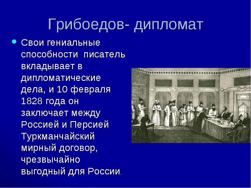 Грибоедов- дипломат Свои гениальные способности писатель вкладывает в диплома...
