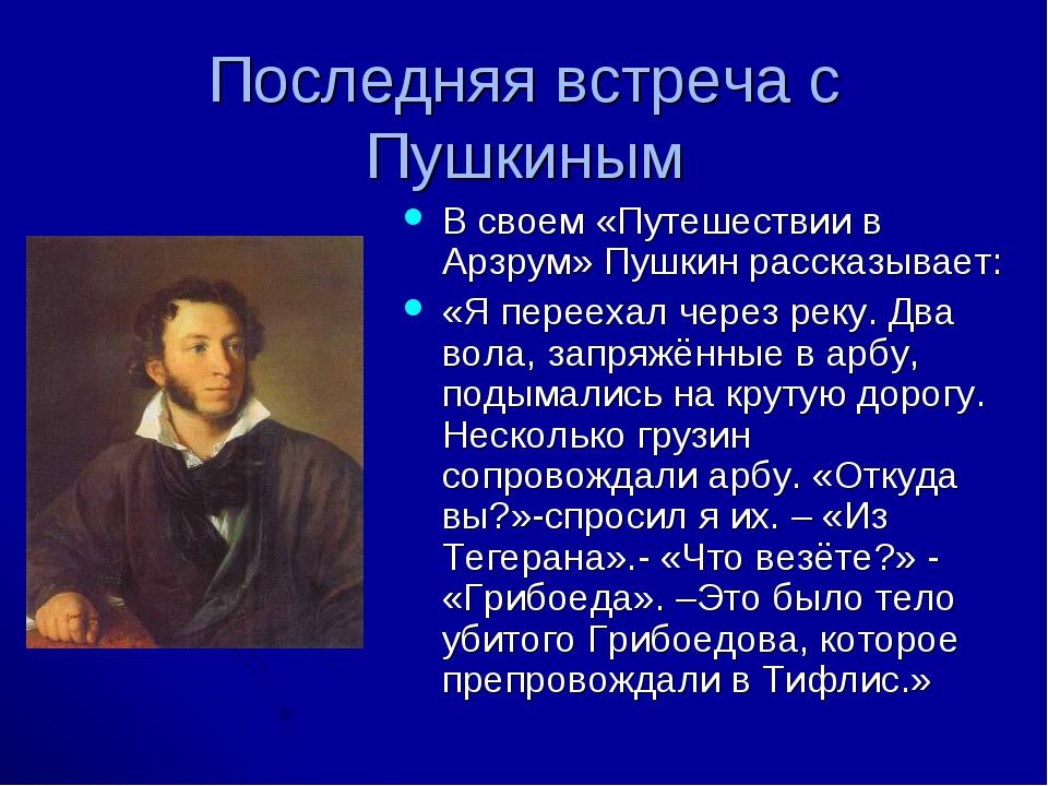 Последняя встреча с Пушкиным В своем «Путешествии в Арзрум» Пушкин рассказыва...