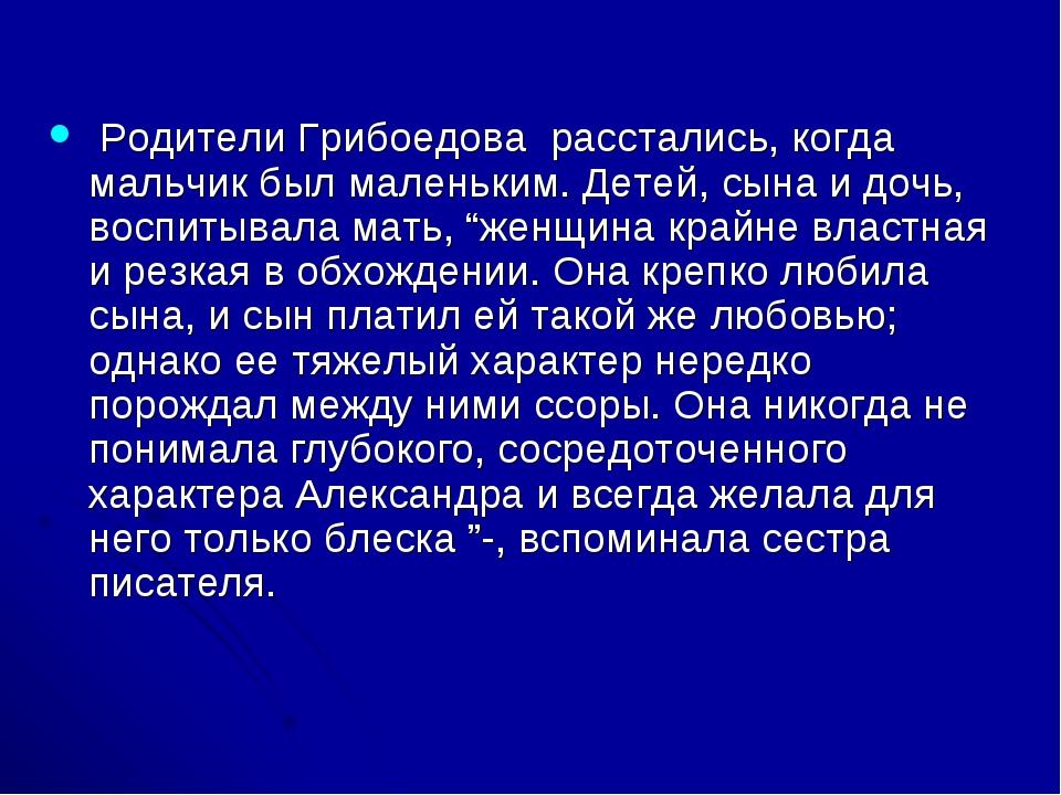 Родители Грибоедова расстались, когда мальчик был маленьким. Детей, сына и д...