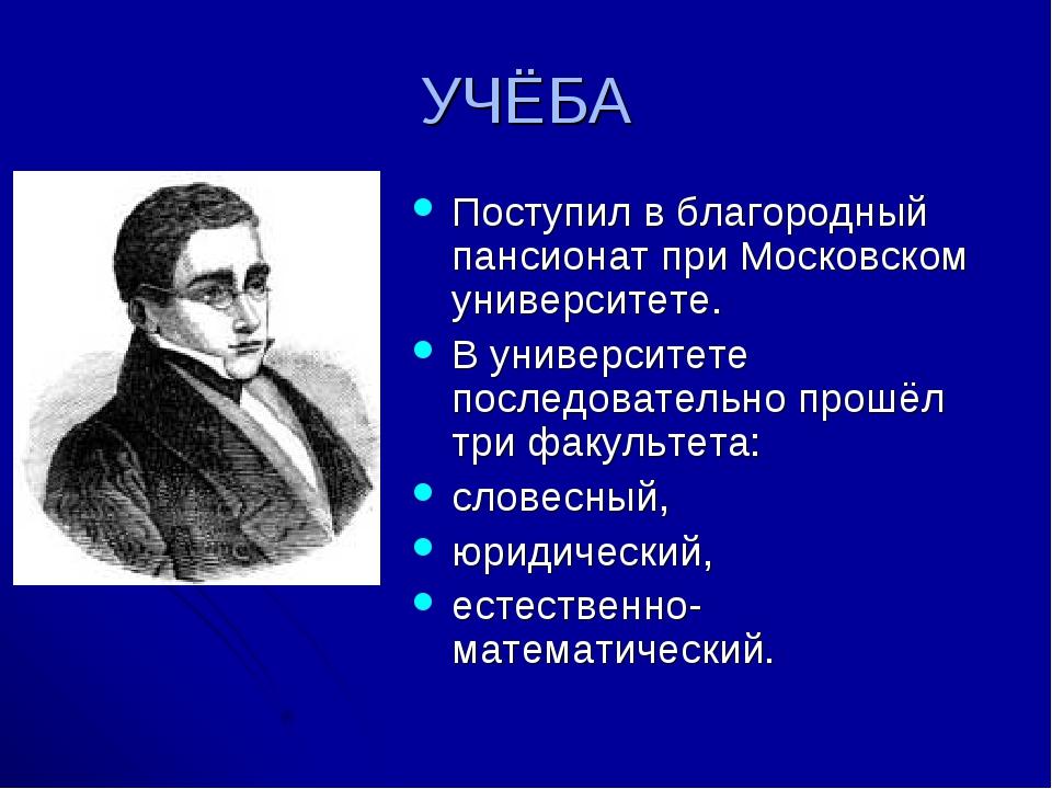 УЧЁБА Поступил в благородный пансионат при Московском университете. В универс...