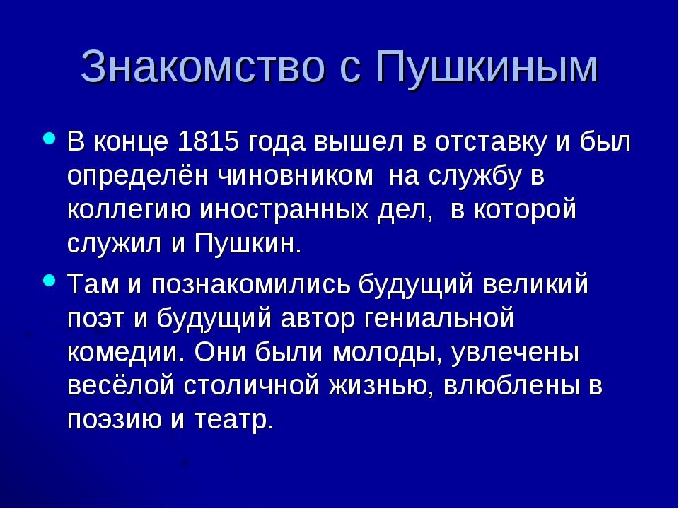 Знакомство с Пушкиным В конце 1815 года вышел в отставку и был определён чино...