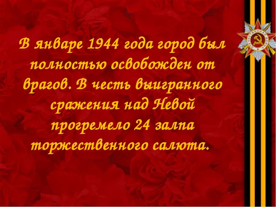 В январе 1944 года город был полностью освобожден от врагов. В честь выигранн...