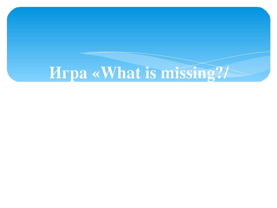 Игра «What is missing?/ Что исчезло?»