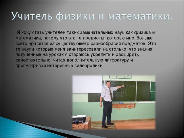 Я хочу стать учителем таких замечательных наук как физика и математика, пото...