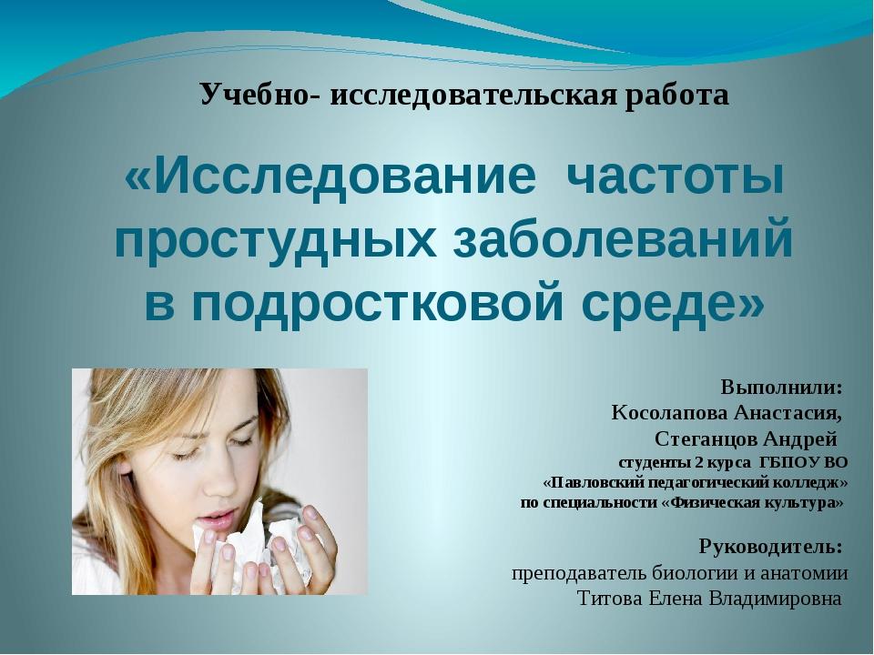 «Исследование частоты простудных заболеваний в подростковой среде» Выполнили:...
