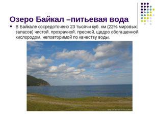 Озеро Байкал –питьевая вода В Байкале сосредоточено 23 тысячи куб. км (22% ми