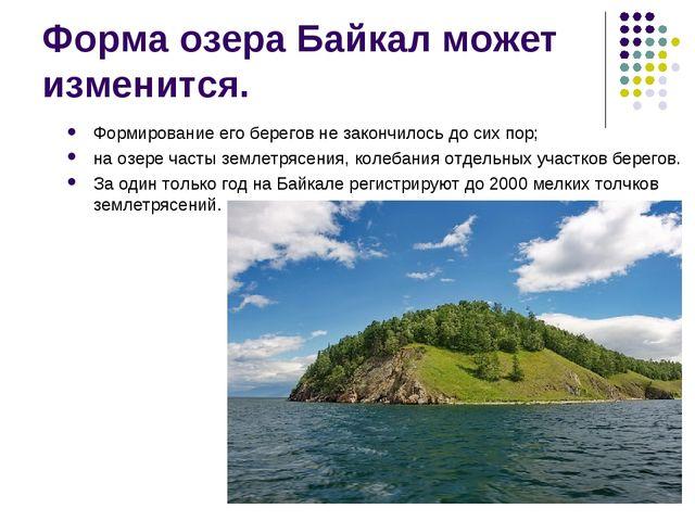 Форма озера Байкал может изменится. Формирование его берегов не закончилось д...